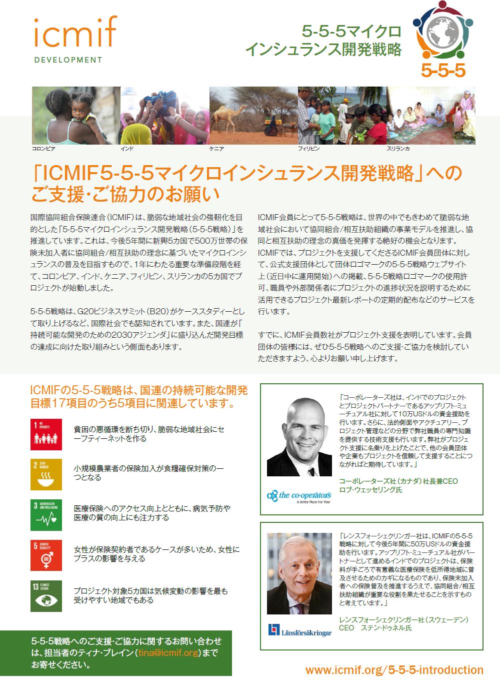 国際協同組合保険連合(ICMIF)は、脆弱な地域社会の強靭化を目的とした「5-5-5マイクロインシュランス開発戦略(5-5-5戦略)」を推進しています。これは、今後5年間に新興5カ国で500万世帯の保険未加入者に協同組合/相互扶助の理念に基づいたマイクロインシュランスの普及を目指すもので、1年にわたる重要な準備段階を経て、コロンビア、インド、ケニア、フィリピン、スリランカの5カ国でプロジェクトが始動しました。5-5-5戦略は、G20ビジネスサミット(B20)がケーススタディーとして取り上げるなど、国際社会でも認知されています。また、国連が「持続可能な開発のための2030アジェンダ」に盛り込んだ開発目標の達成に向けた取り組みという側面もあります。ICMIF会員にとって5-5-5戦略は、世界の中でもきわめて脆弱な地域社会において協同組合/相互扶助組織の事業モデルを推進し、協同と相互扶助の理念の真価を発揮する絶好の機会となります。ICMIFでは、プロジェクトを支援してくださるICMIF会員団体に対して、公式支援団体として団体ロゴマークの5-5-5戦略ウェブサイト上(近日中に運用開始)への掲載、5-5-5戦略ロゴマークの使用許可、職員や外部関係者にプロジェクトの進捗状況を説明するために活用できるプロジェクト最新レポートの定期的配布などのサービスを行います。すでに、ICMIF会員数社がプロジェクト支援を表明しています。会員団体の皆様には、ぜひ5-5-5戦略へのご支援・ご協力を検討していただきますよう、心よりお願い申し上げます。ICMIFの5-5-5戦略は、国連の持続可能な開発目標17項目のうち5項目に関連しています。貧困の悪循環を断ち切り、脆弱な地域社会にセーフティーネットを作る 小規模農業者の保険加入が食糧確保対策の一つとなる 医療保険へのアクセス向上とともに、病気予防や医療の質の向上にも注力する 女性が保険契約者であるケースが多いため、女性にプラスの影響を与える プロジェクト対象5カ国は気候変動の影響を最も受けやすい地域でもある 5-5-5戦略へのご支援・ご協力に関するお問い合わせは、担当者のティナ・ブレイン(tina@icmif.org)までお寄せください。 「コーポレーターズ社は、インドでのプロジェクトとプロジェクトパートナーであるアップリフト・ミューチュアル社に対して10万USドルの資金援助を行います。さらに、法的側面やアクチュアリー、プロジェクト管理などの分野で弊社職員の専門知識を提供する技術支援も行います。弊社がプロジェクト支援に名乗りを上げたことで、他の会員団体や企業もプロジェクトを信頼して支援することにつながればと期待しています。」 コーポレーターズ社(カナダ)社長兼CEO ロブ・ウェッセリング氏 「レンスフォーシェクリンガー社は、ICMIFの5-5-5戦略に対して今後5年間に50万USドルの資金援助を行います。アップリフト・ミューチュアル社がパートナーとして進めるインドでのプロジェクトは、保険料が手ごろで有意義な医療保険を低所得地域に普及させるためのカギになるものであり、保険未加入者への保険普及を推進するうえで、協同組合/相互扶助組織が重要な役割を果たせることを示すものと考えています。」 レンスフォーシェクリンガー社(スウェーデン) CEO ステン・ドゥネル氏 www.icmif.org/5-5-5-introduction